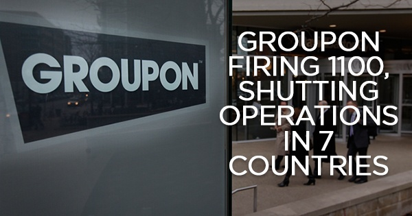Groupon Firing 1100 And Shutting Down Operations In 7 Countries + 9 Firms Which Went On A Crazy Sacking Binge
